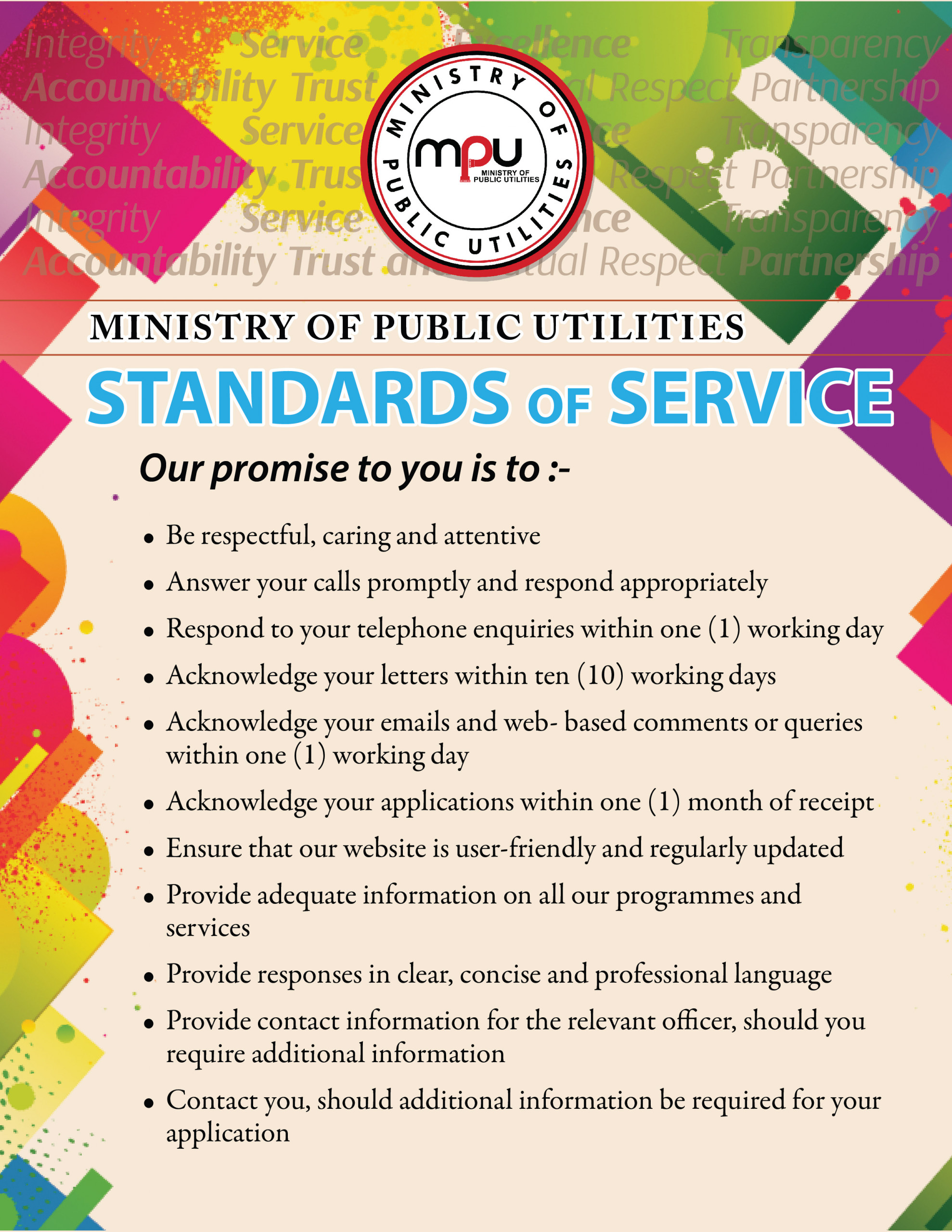 The Ministry of Public Utilities' Standards of Service: to be respectful, caring and attentive; answer calls promptly and respond appropriately, respond to phone calls, emails, web-based comments and queries within one working day and letters within ten working days, acknowledge applications within one month of receipt, ensure that our website is user friendly and regularly updated, provide adequate information on all our programmes and services, provide responses in a clear, concise and professional language, provide contact information for the relevant officer, should you require further information; contact you should additional information be required.